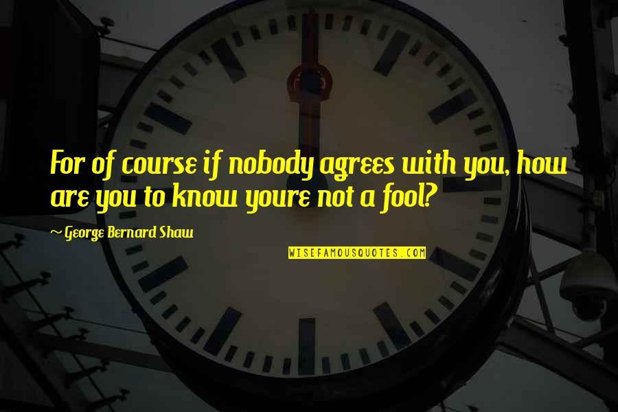 I'm Nobody's Fool Quotes By George Bernard Shaw: For of course if nobody agrees with you,