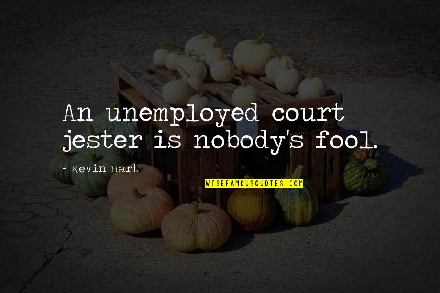 I'm Nobody's Fool Quotes By Kevin Hart: An unemployed court jester is nobody's fool.