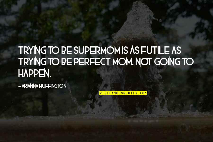 I'm Not A Perfect Mom Quotes By Arianna Huffington: Trying to be Supermom is as futile as