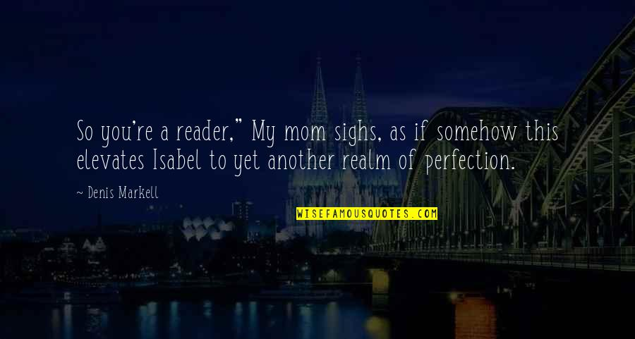"I'm Not A Perfect Mom Quotes By Denis Markell: So you're a reader,"" My mom sighs, as"