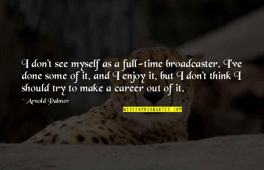 I'm Not Full Of Myself Quotes By Arnold Palmer: I don't see myself as a full-time broadcaster.