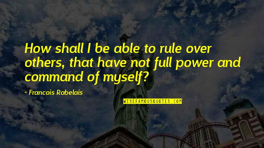 I'm Not Full Of Myself Quotes By Francois Rabelais: How shall I be able to rule over