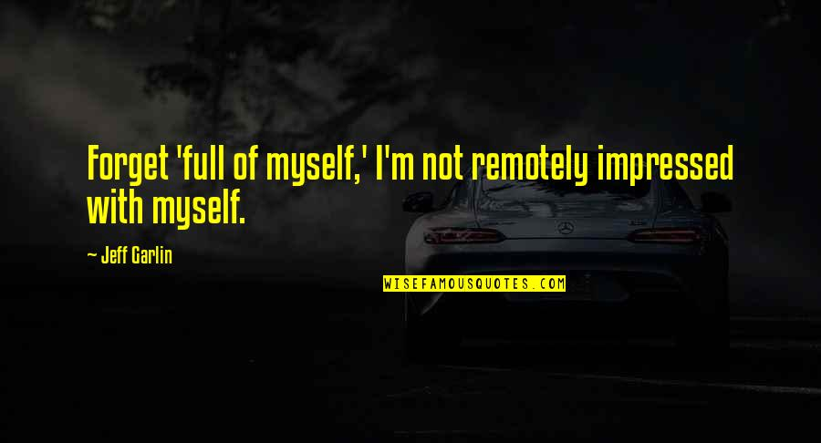 I'm Not Full Of Myself Quotes By Jeff Garlin: Forget 'full of myself,' I'm not remotely impressed