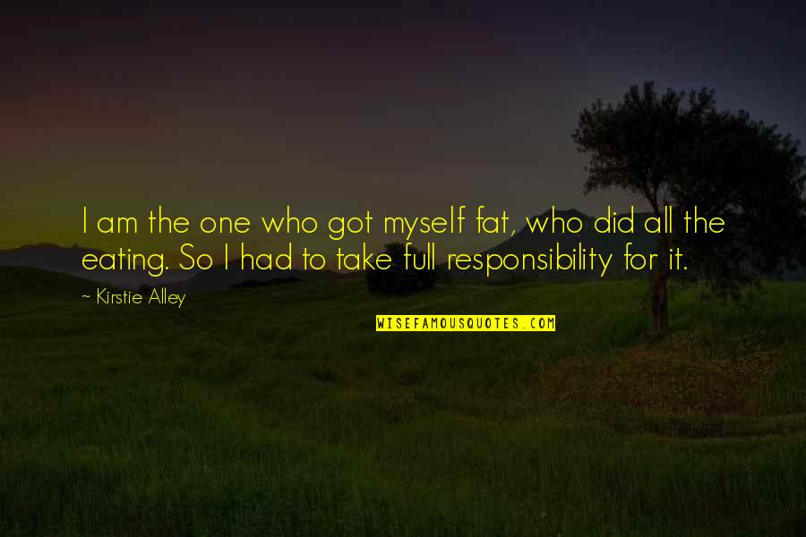 I'm Not Full Of Myself Quotes By Kirstie Alley: I am the one who got myself fat,