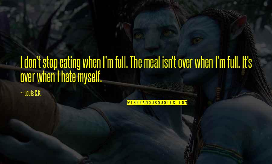 I'm Not Full Of Myself Quotes By Louis C.K.: I don't stop eating when I'm full. The