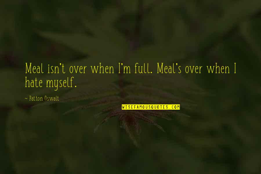 I'm Not Full Of Myself Quotes By Patton Oswalt: Meal isn't over when I'm full. Meal's over
