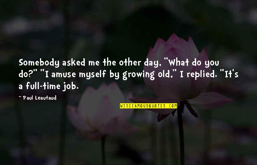 "I'm Not Full Of Myself Quotes By Paul Leautaud: Somebody asked me the other day, ""What do"