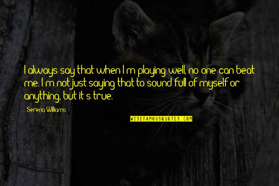 I'm Not Full Of Myself Quotes By Serena Williams: I always say that when I'm playing well,