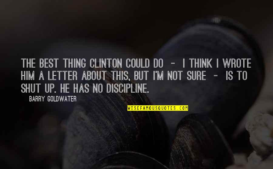 I'm Not The Best Quotes By Barry Goldwater: The best thing Clinton could do - I