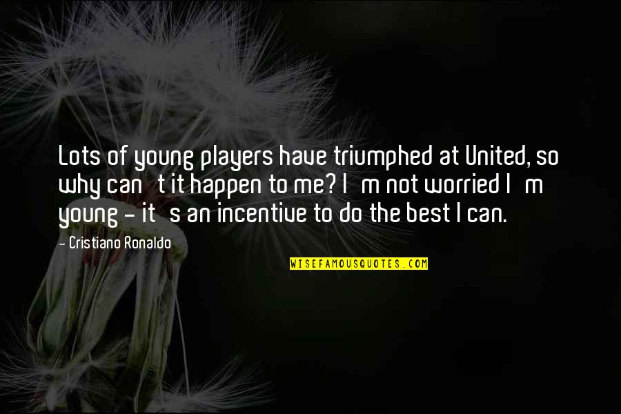 I'm Not The Best Quotes By Cristiano Ronaldo: Lots of young players have triumphed at United,