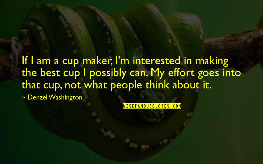 I'm Not The Best Quotes By Denzel Washington: If I am a cup maker, I'm interested