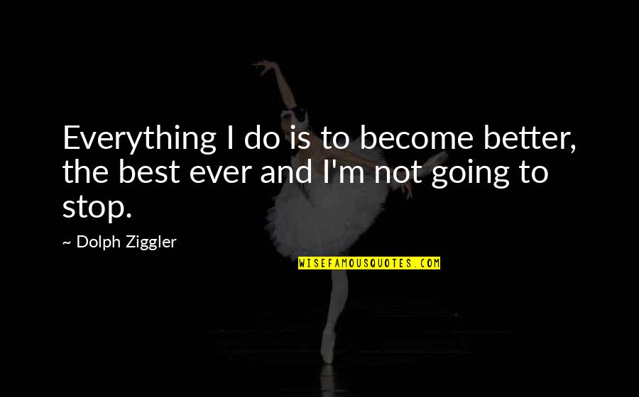 I'm Not The Best Quotes By Dolph Ziggler: Everything I do is to become better, the