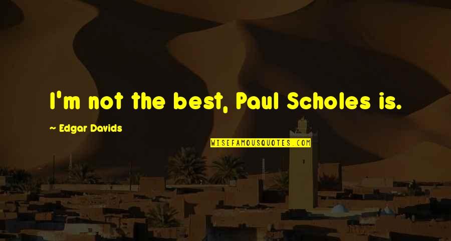 I'm Not The Best Quotes By Edgar Davids: I'm not the best, Paul Scholes is.