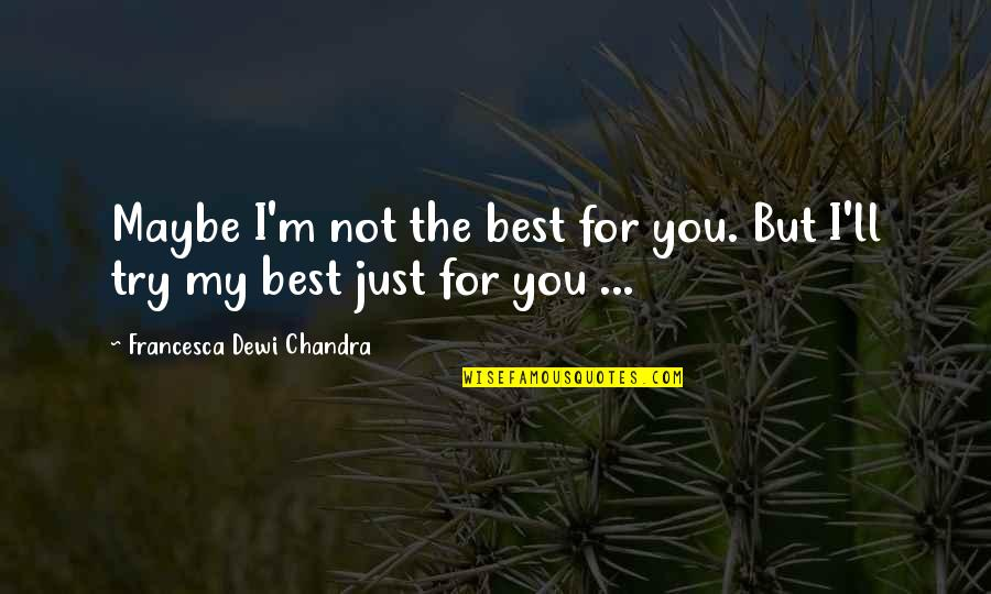 I'm Not The Best Quotes By Francesca Dewi Chandra: Maybe I'm not the best for you. But