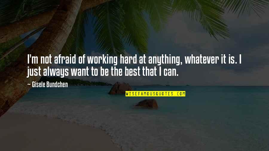 I'm Not The Best Quotes By Gisele Bundchen: I'm not afraid of working hard at anything,