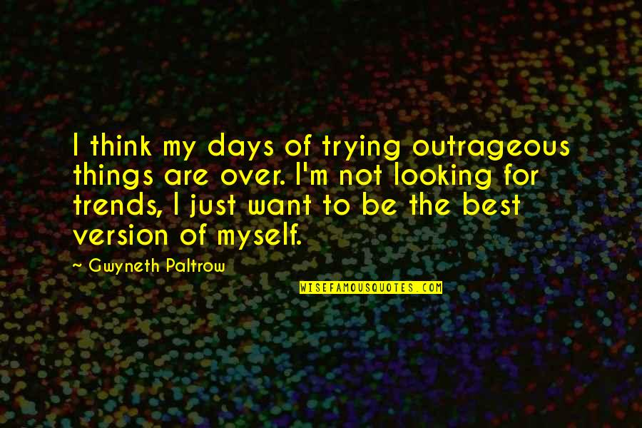 I'm Not The Best Quotes By Gwyneth Paltrow: I think my days of trying outrageous things