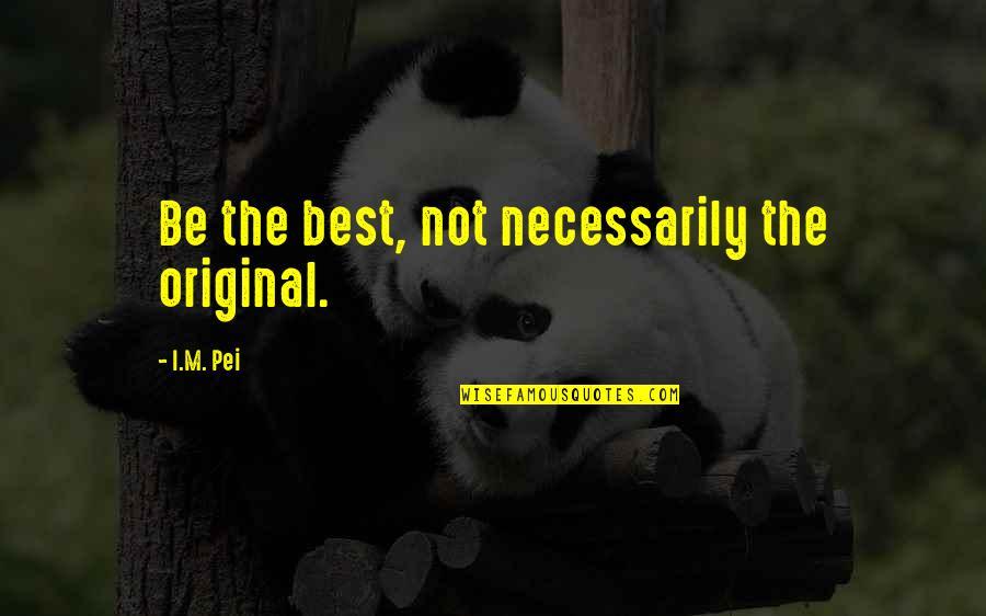 I'm Not The Best Quotes By I.M. Pei: Be the best, not necessarily the original.