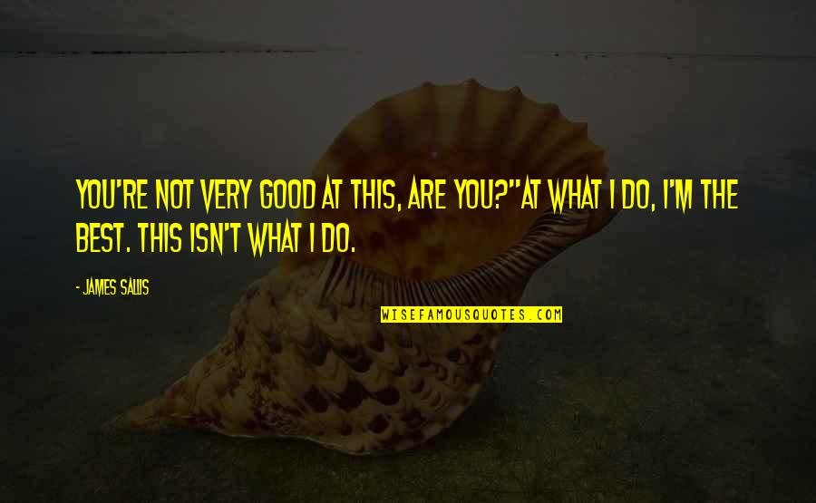 I'm Not The Best Quotes By James Sallis: You're not very good at this, are you?''At