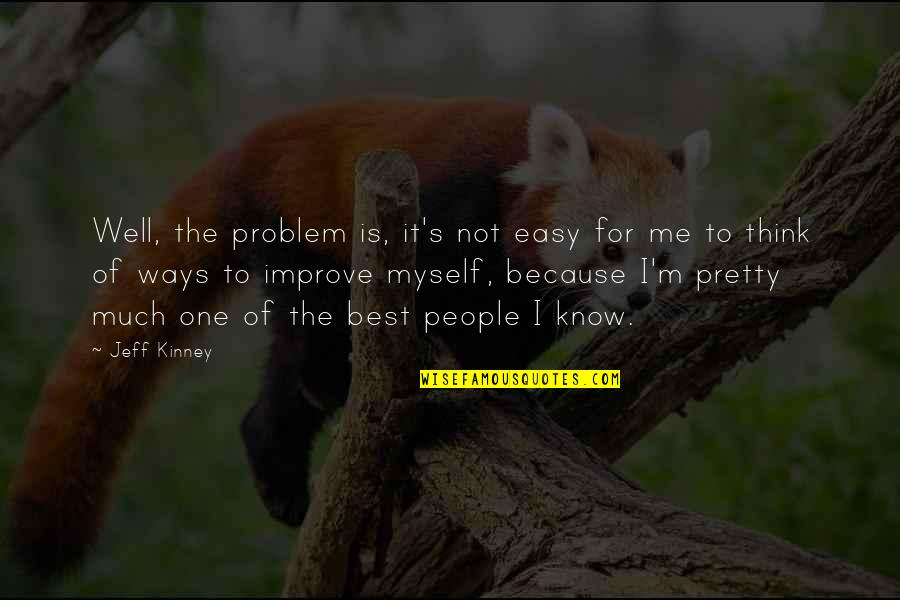I'm Not The Best Quotes By Jeff Kinney: Well, the problem is, it's not easy for