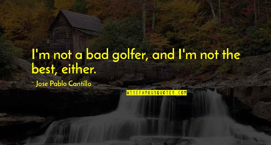 I'm Not The Best Quotes By Jose Pablo Cantillo: I'm not a bad golfer, and I'm not