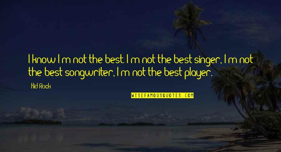I'm Not The Best Quotes By Kid Rock: I know I'm not the best. I'm not