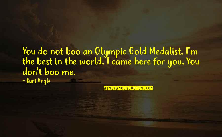 I'm Not The Best Quotes By Kurt Angle: You do not boo an Olympic Gold Medalist.