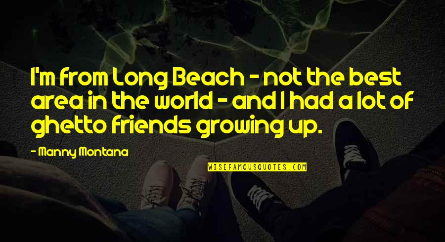I'm Not The Best Quotes By Manny Montana: I'm from Long Beach - not the best