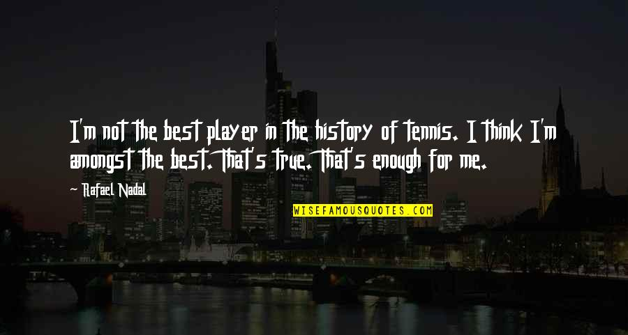 I'm Not The Best Quotes By Rafael Nadal: I'm not the best player in the history
