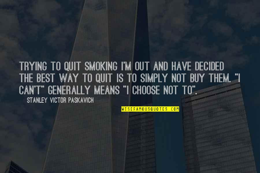I'm Not The Best Quotes By Stanley Victor Paskavich: Trying to quit smoking I'm out and have