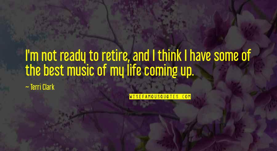 I'm Not The Best Quotes By Terri Clark: I'm not ready to retire, and I think