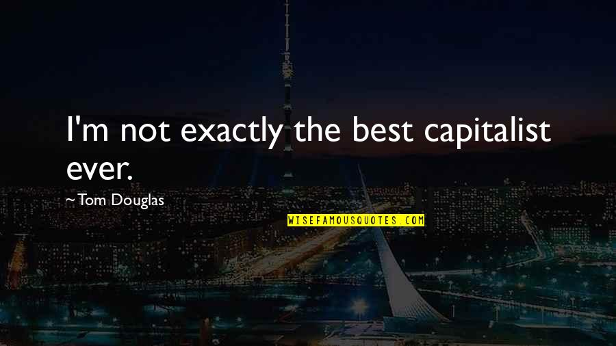 I'm Not The Best Quotes By Tom Douglas: I'm not exactly the best capitalist ever.