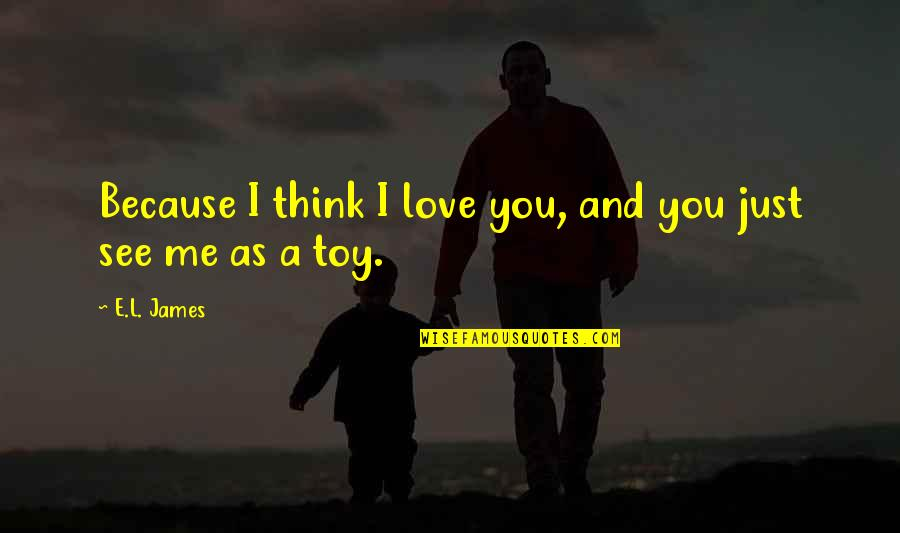 I'm Not Toy Quotes By E.L. James: Because I think I love you, and you