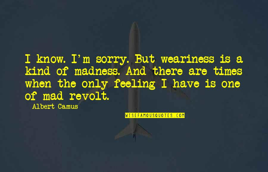 I'm One Of A Kind Quotes By Albert Camus: I know. I'm sorry. But weariness is a