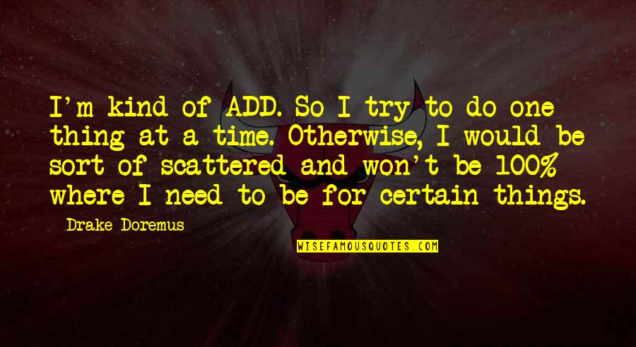 I'm One Of A Kind Quotes By Drake Doremus: I'm kind of ADD. So I try to