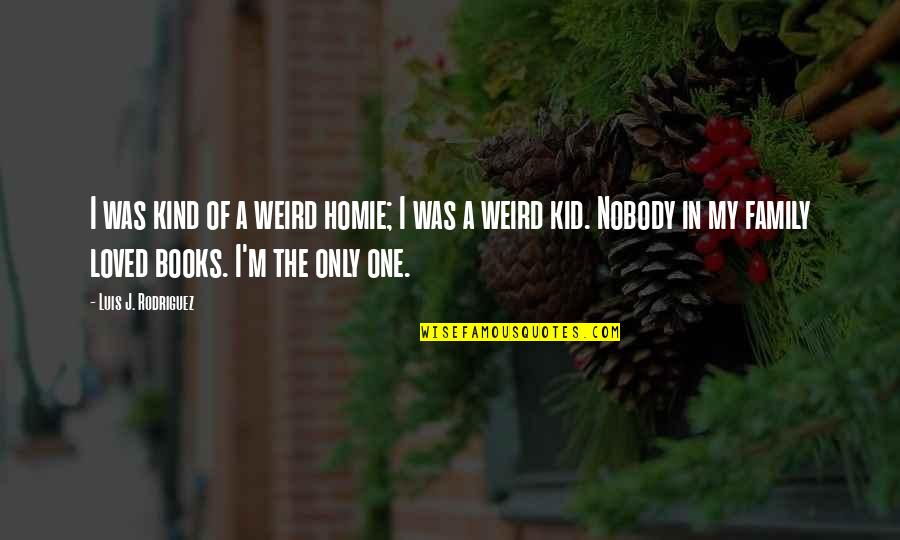 I'm One Of A Kind Quotes By Luis J. Rodriguez: I was kind of a weird homie; I