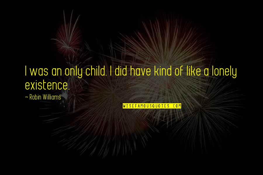 I'm One Of A Kind Quotes By Robin Williams: I was an only child. I did have