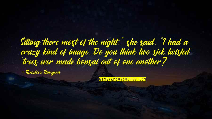 """I'm One Of A Kind Quotes By Theodore Sturgeon: Sitting there most of the night,"""" she said,"""