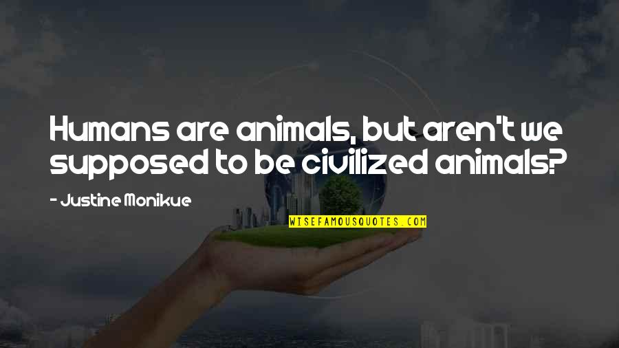 I'm Only Jealous Because I Care Quotes By Justine Monikue: Humans are animals, but aren't we supposed to