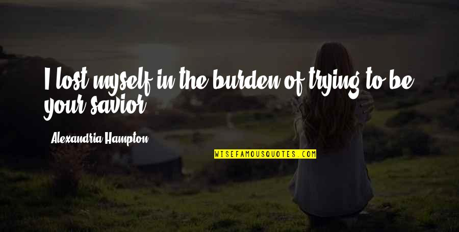 I'm Only Trying To Help Quotes By Alexandria Hampton: I lost myself in the burden of trying