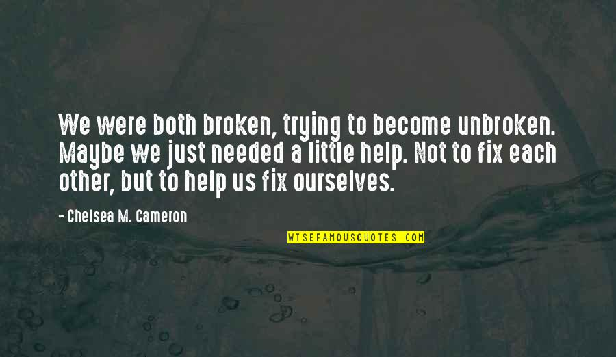I'm Only Trying To Help Quotes By Chelsea M. Cameron: We were both broken, trying to become unbroken.
