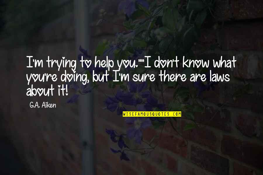 """I'm Only Trying To Help Quotes By G.A. Aiken: I'm trying to help you.""""""""I don't know what"""