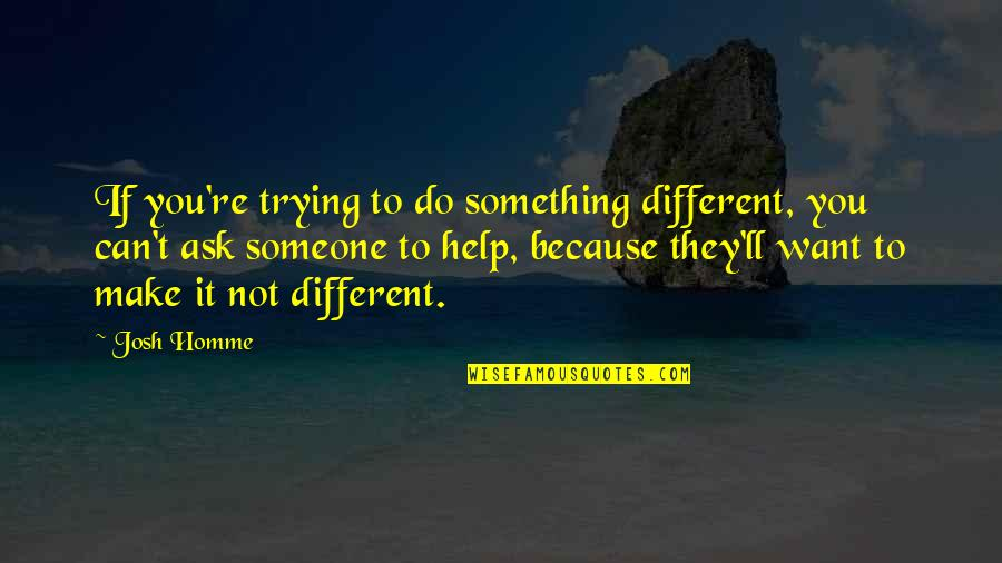 I'm Only Trying To Help Quotes By Josh Homme: If you're trying to do something different, you