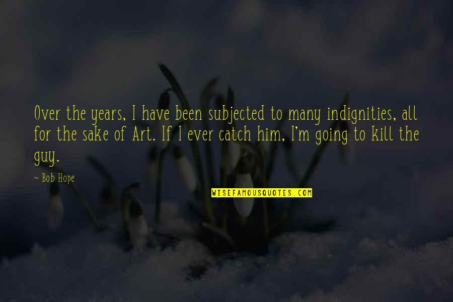 I'm Over Him Quotes By Bob Hope: Over the years, I have been subjected to