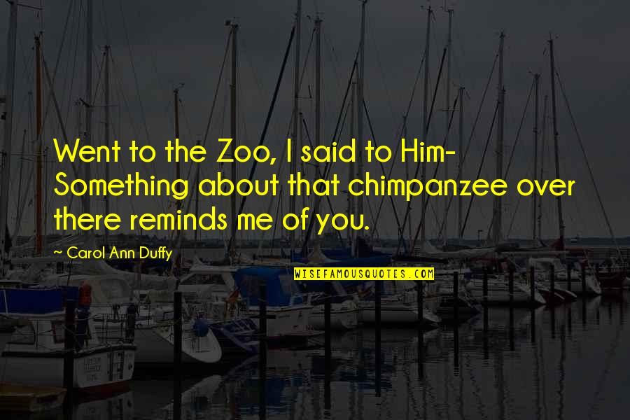 I'm Over Him Quotes By Carol Ann Duffy: Went to the Zoo, I said to Him-