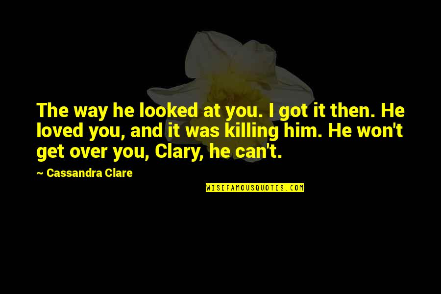 I'm Over Him Quotes By Cassandra Clare: The way he looked at you. I got