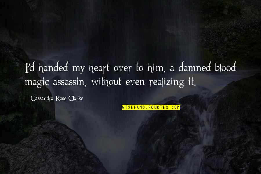 I'm Over Him Quotes By Cassandra Rose Clarke: I'd handed my heart over to him, a