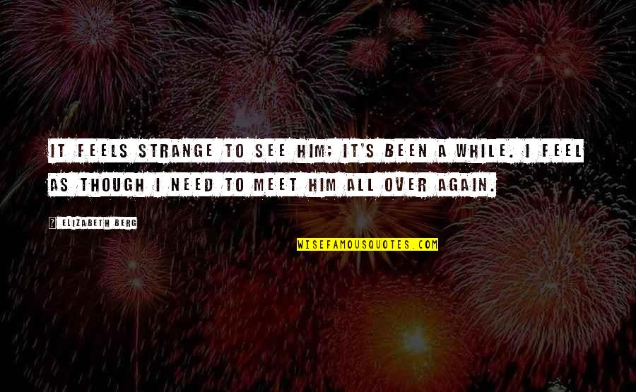 I'm Over Him Quotes By Elizabeth Berg: It feels strange to see him; it's been