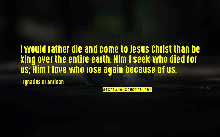 I'm Over Him Quotes By Ignatius Of Antioch: I would rather die and come to Jesus