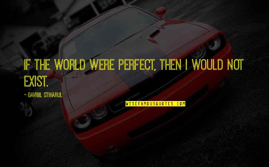I'm Perfect Without You Quotes By Gavriil Stiharul: If the world were perfect, then I would