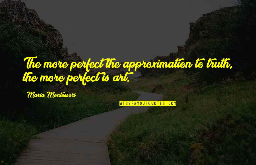 I'm Perfect Without You Quotes By Maria Montessori: The more perfect the approximation to truth, the